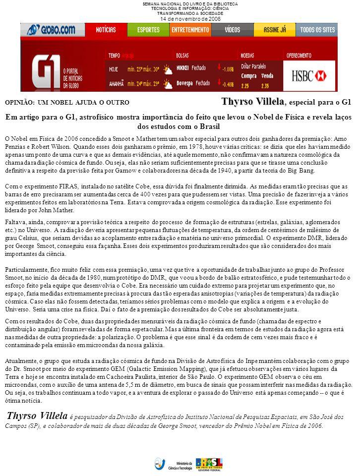 SEMANA NACIONAL DO LIVRO E DA BIBLIOTECA TECNOLOGIA E INFORMAÇÃO: CIÊNCIA TRANSFORMANDO A SOCIEDADE 14 de novembro de 2006 Thyrso Villela OPINIÃO: UM NOBEL AJUDA O OUTRO Thyrso Villela, especial para o G1 Em artigo para o G1, astrofísico mostra importância do feito que levou o Nobel de Física e revela laços dos estudos com o Brasil O Nobel em Física de 2006 concedido a Smoot e Mather tem um sabor especial para outros dois ganhadores da premiação: Arno Penzias e Robert Wilson.