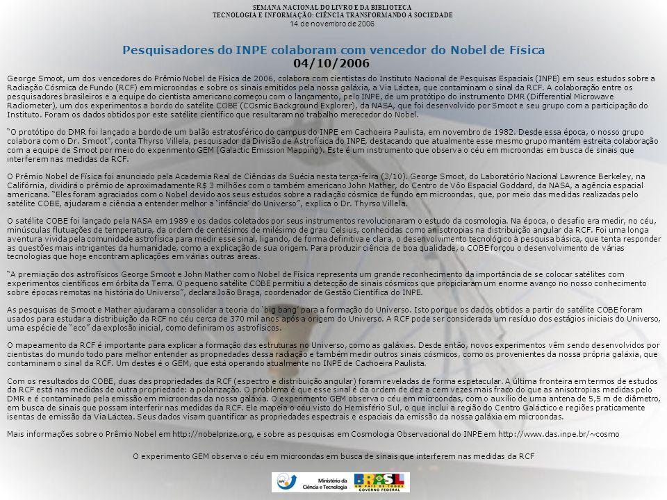 SEMANA NACIONAL DO LIVRO E DA BIBLIOTECA TECNOLOGIA E INFORMAÇÃO: CIÊNCIA TRANSFORMANDO A SOCIEDADE 14 de novembro de 2006 Pesquisadores do INPE colaboram com vencedor do Nobel de Física 04/10/2006 George Smoot, um dos vencedores do Prêmio Nobel de Física de 2006, colabora com cientistas do Instituto Nacional de Pesquisas Espaciais (INPE) em seus estudos sobre a Radiação Cósmica de Fundo (RCF) em microondas e sobre os sinais emitidos pela nossa galáxia, a Via Láctea, que contaminam o sinal da RCF.
