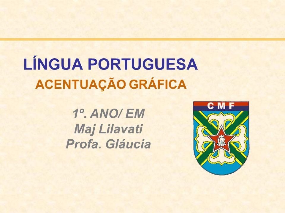 ACENTUAÇÃO GRÁFICA 1º. ANO/ EM Maj Lilavati Profa. Gláucia LÍNGUA PORTUGUESA