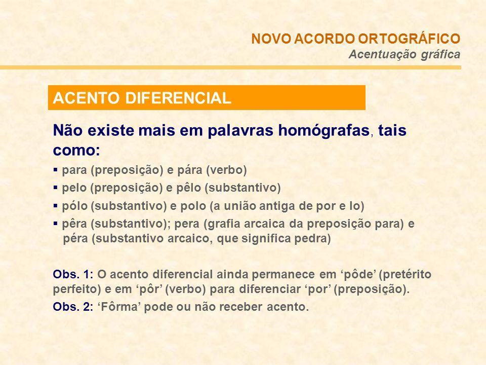 ACENTO DIFERENCIAL Não existe mais em palavras homógrafas, tais como: para (preposição) e pára (verbo) pelo (preposição) e pêlo (substantivo) pólo (su
