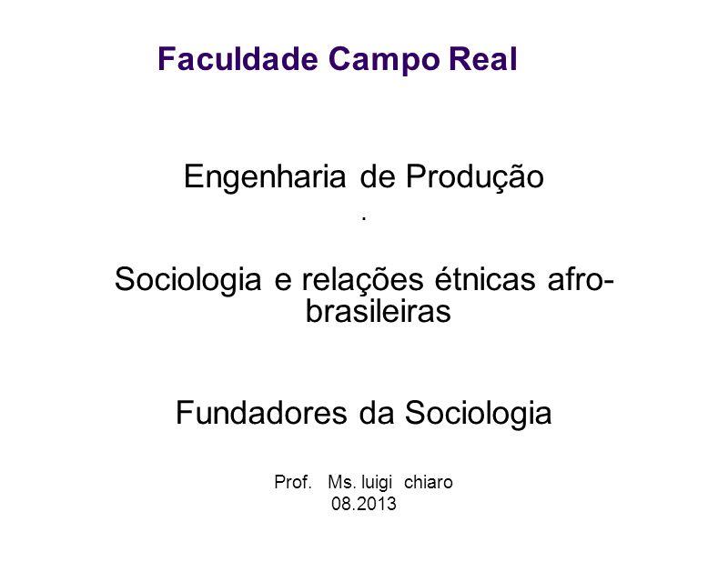 Faculdade Campo Real Engenharia de Produção. Sociologia e relações étnicas afro- brasileiras Fundadores da Sociologia Prof. Ms. luigi chiaro 08.2013
