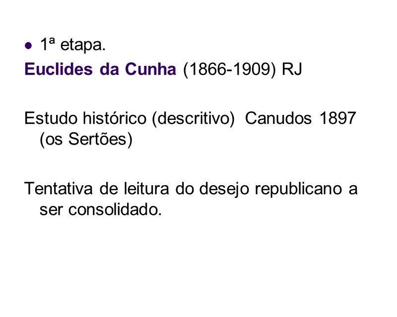 1ª etapa. Euclides da Cunha (1866-1909) RJ Estudo histórico (descritivo) Canudos 1897 (os Sertões) Tentativa de leitura do desejo republicano a ser co