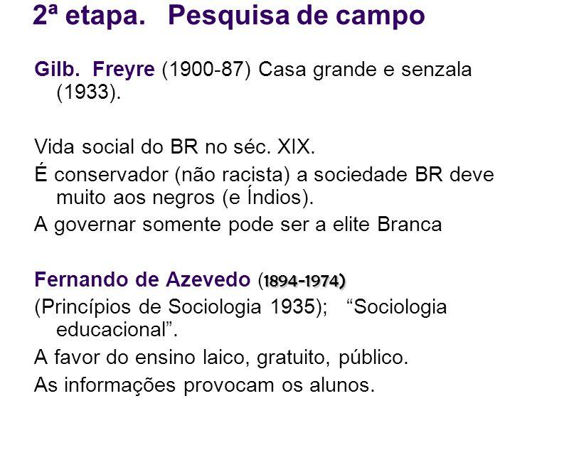 2ª etapa. Pesquisa de campo Gilb. Freyre (1900-87) Casa grande e senzala (1933). Vida social do BR no séc. XIX. É conservador (não racista) a sociedad