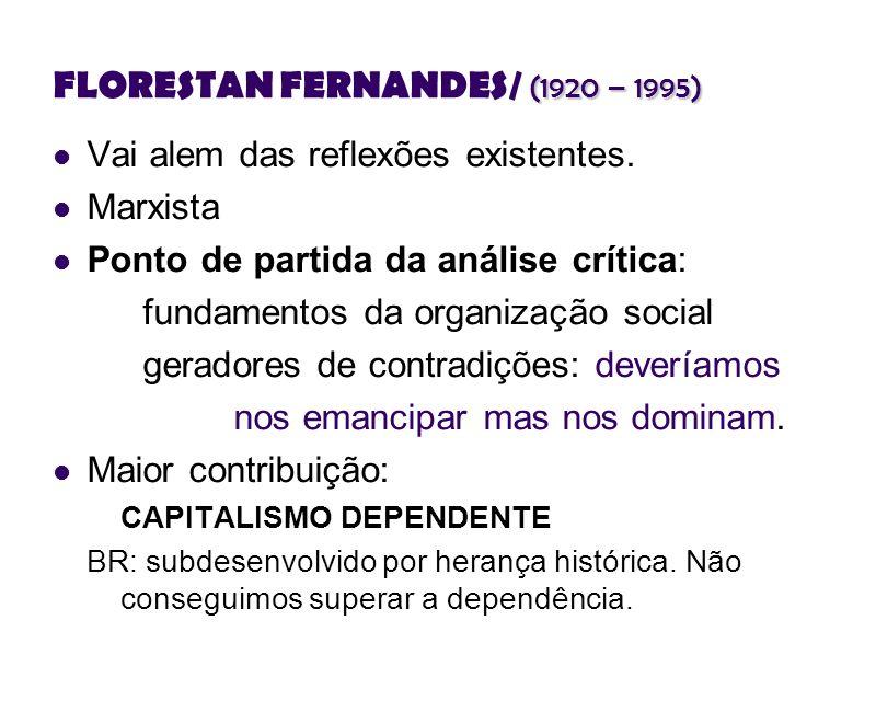 (1920 – 1995) FLORESTAN FERNANDES/ (1920 – 1995) Vai alem das reflexões existentes. Marxista Ponto de partida da análise crítica: fundamentos da organ