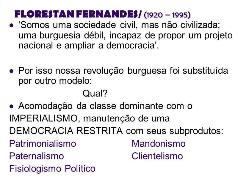 (1920 – 1995) FLORESTAN FERNANDES/ (1920 – 1995) Somos uma sociedade civil, mas não civilizada; uma burguesia débil, incapaz de propor um projeto naci