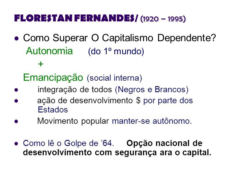 (1920 – 1995) FLORESTAN FERNANDES/ (1920 – 1995) Como Superar O Capitalismo Dependente? Autonomia (do 1º mundo) + Emancipação (social interna) integra