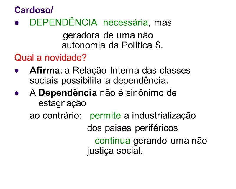 Cardoso/ DEPENDÊNCIA necessária, mas geradora de uma não autonomia da Política $. Qual a novidade? Afirma: a Relação Interna das classes sociais possi