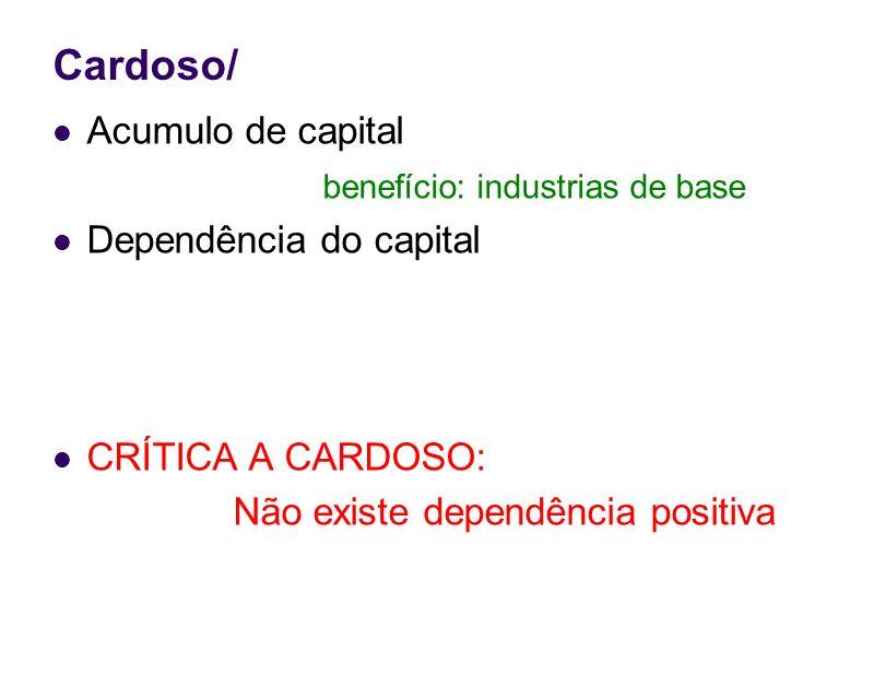 Cardoso/ Acumulo de capital benefício: industrias de base Dependência do capital CRÍTICA A CARDOSO: Não existe dependência positiva