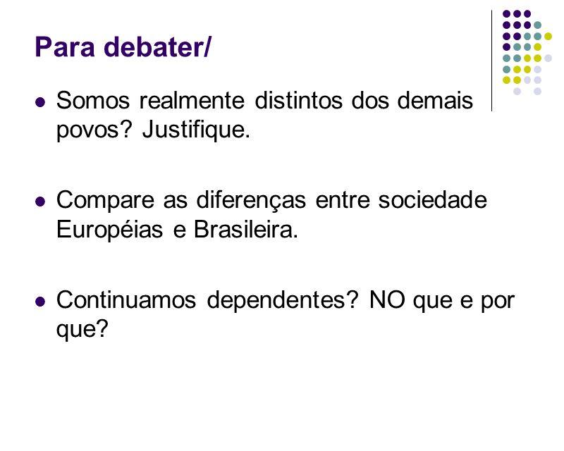 Para debater/ Somos realmente distintos dos demais povos? Justifique. Compare as diferenças entre sociedade Européias e Brasileira. Continuamos depend