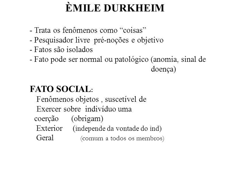 ÈMILE DURKHEIM - Trata os fenômenos como coisas - Pesquisador livre pré-noções e objetivo - Fatos são isolados - Fato pode ser normal ou patológico (a
