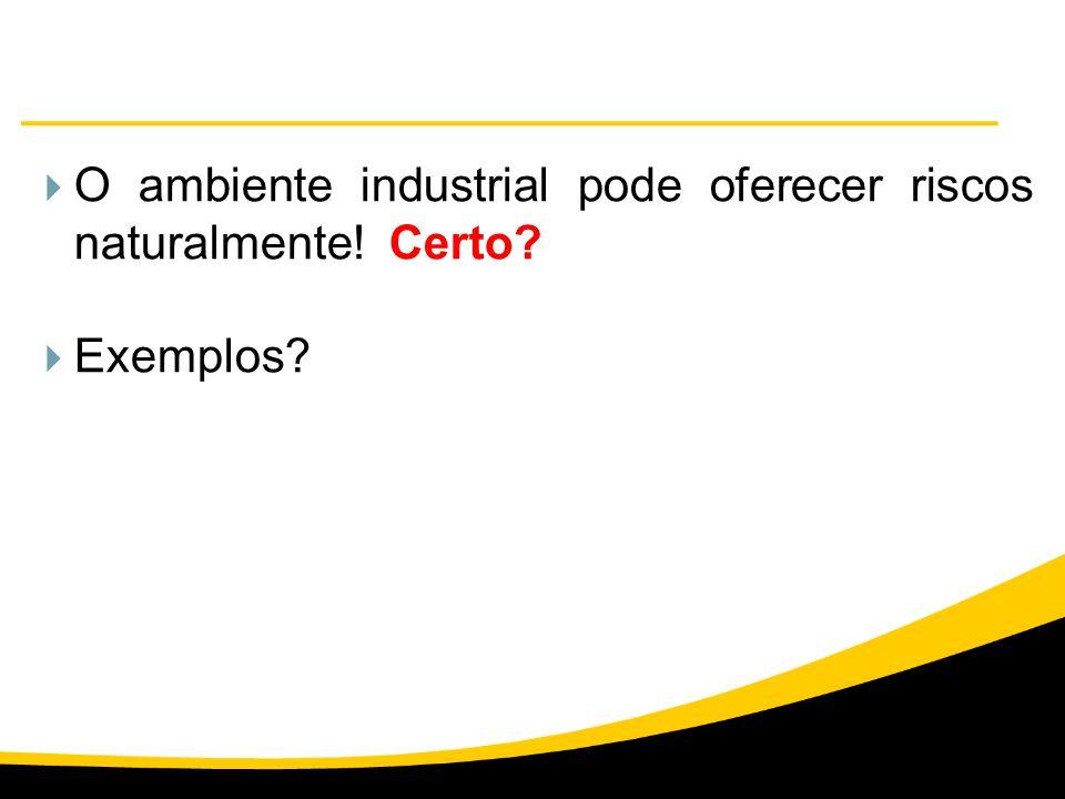 O ambiente industrial pode oferecer riscos naturalmente! Certo? Exemplos?