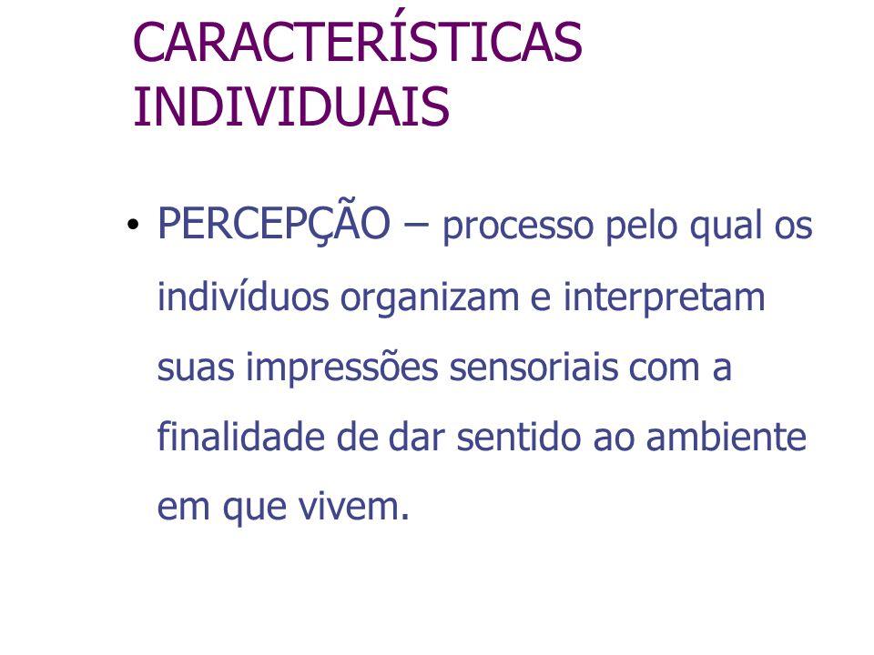 CARACTERÍSTICAS INDIVIDUAIS PERCEPÇÃO – processo pelo qual os indivíduos organizam e interpretam suas impressões sensoriais com a finalidade de dar se