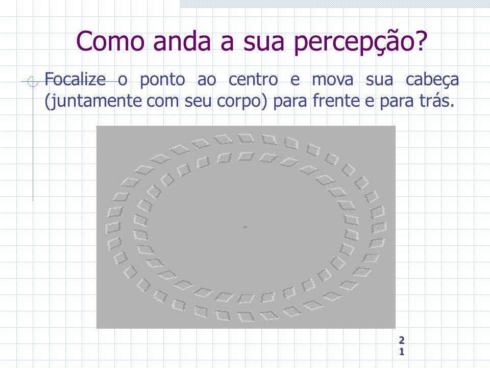 21 21 21 Como anda a sua percepção? Focalize o ponto ao centro e mova sua cabeça (juntamente com seu corpo) para frente e para trás.