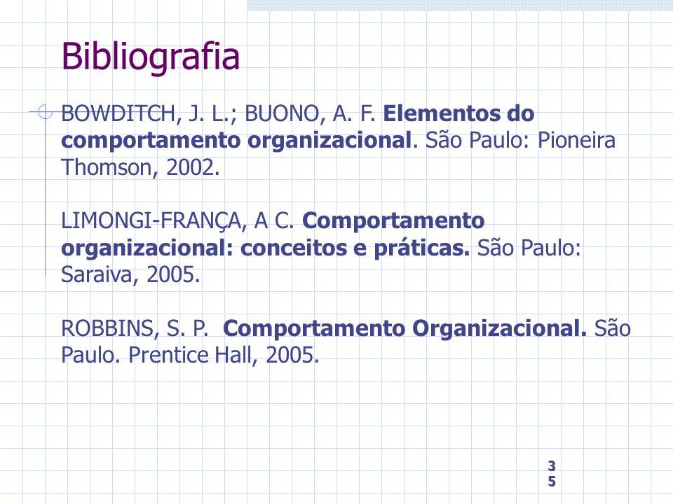 35 35 35 Bibliografia BOWDITCH, J. L.; BUONO, A. F. Elementos do comportamento organizacional. São Paulo: Pioneira Thomson, 2002. LIMONGI-FRANÇA, A C.