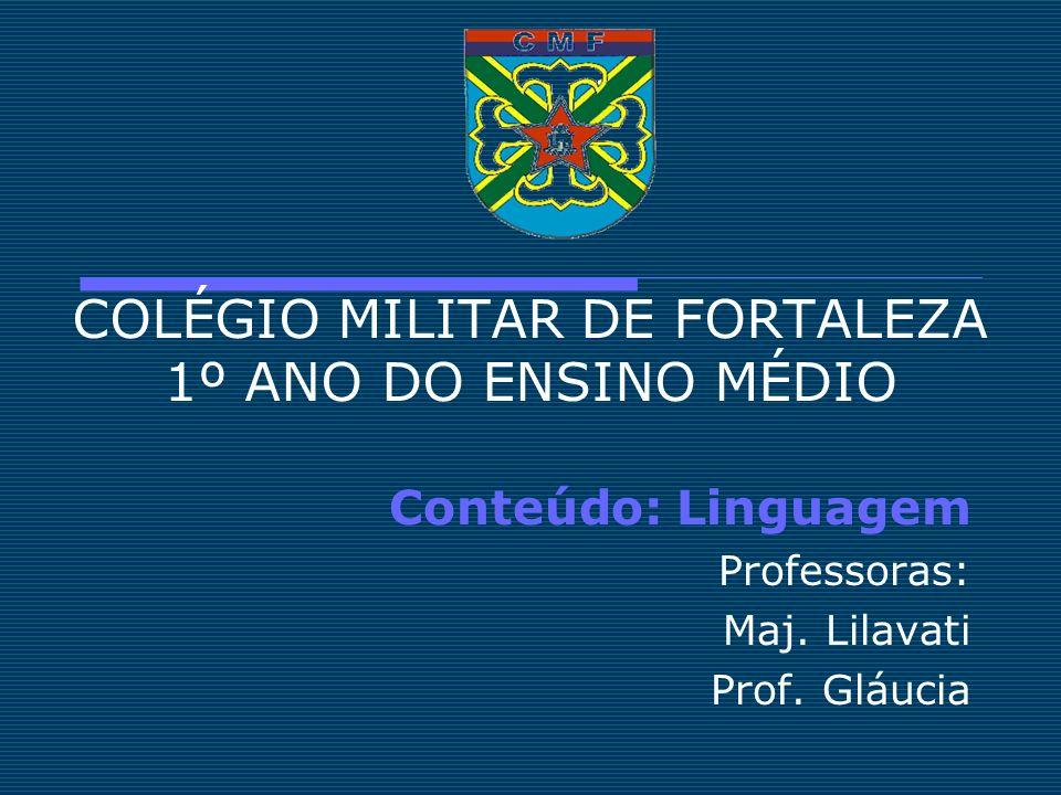 COLÉGIO MILITAR DE FORTALEZA 1º ANO DO ENSINO MÉDIO Conteúdo: Linguagem Professoras: Maj. Lilavati Prof. Gláucia