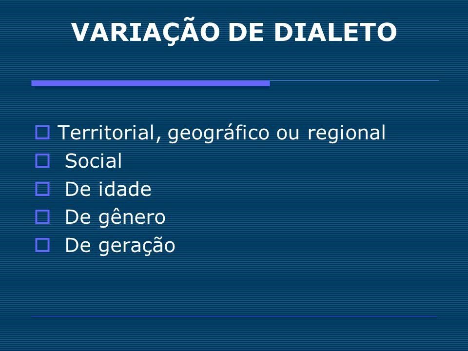 VARIAÇÃO DE DIALETO Territorial, geográfico ou regional Social De idade De gênero De geração