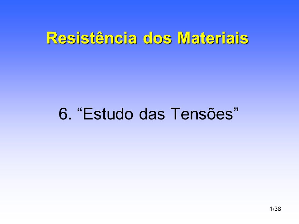 1/38 Resistência dos Materiais 6. Estudo das Tensões
