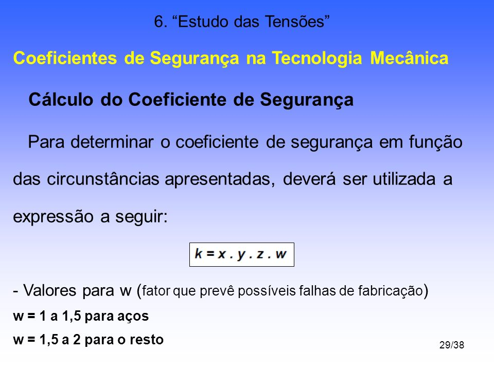 29/38 6. Estudo das Tensões Coeficientes de Segurança na Tecnologia Mecânica Cálculo do Coeficiente de Segurança Para determinar o coeficiente de segu