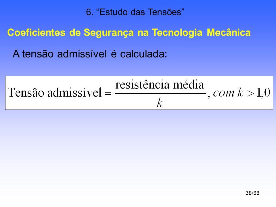 38/38 6. Estudo das Tensões Coeficientes de Segurança na Tecnologia Mecânica A tensão admissível é calculada: