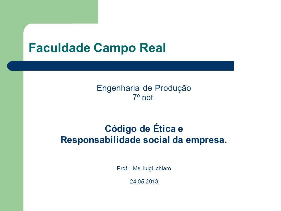Faculdade Campo Real Engenharia de Produção 7º not. Código de Ética e Responsabilidade social da empresa. Prof. Ms. luigi chiaro 24.05.2013