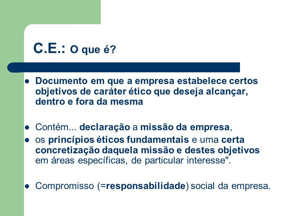 C.E.: O que é? Documento em que a empresa estabelece certos objetivos de caráter ético que deseja alcançar, dentro e fora da mesma Contém... declaraçã
