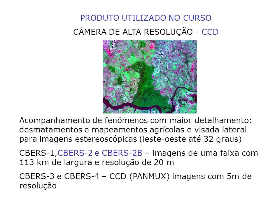 PRODUTO UTILIZADO NO CURSO CÂMERA DE ALTA RESOLUÇÃO - CCD Acompanhamento de fenômenos com maior detalhamento: desmatamentos e mapeamentos agrícolas e