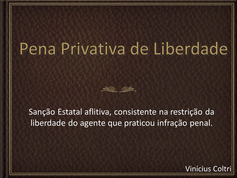 Vinícius Coltri Pena Privativa de Liberdade Sanção Estatal aflitiva, consistente na restrição da liberdade do agente que praticou infração penal.