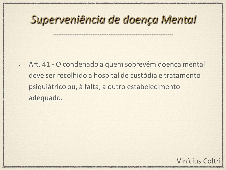 Vinícius Coltri Art. 41 - O condenado a quem sobrevém doença mental deve ser recolhido a hospital de custódia e tratamento psiquiátrico ou, à falta, a