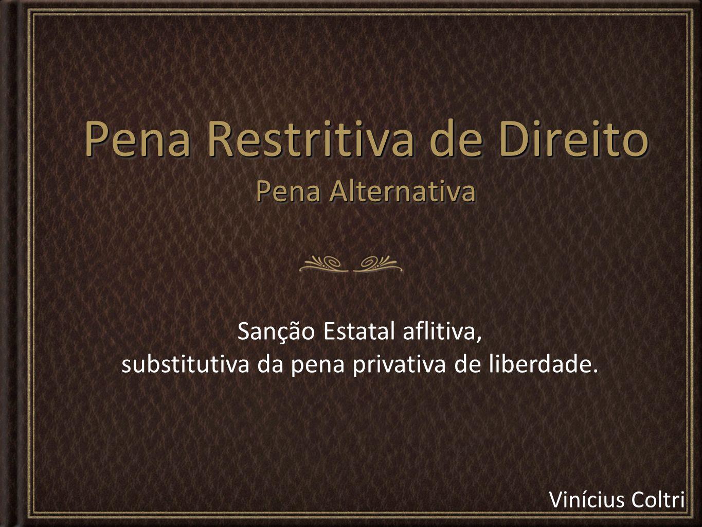Vinícius Coltri Pena Restritiva de Direito Pena Alternativa Sanção Estatal aflitiva, substitutiva da pena privativa de liberdade.