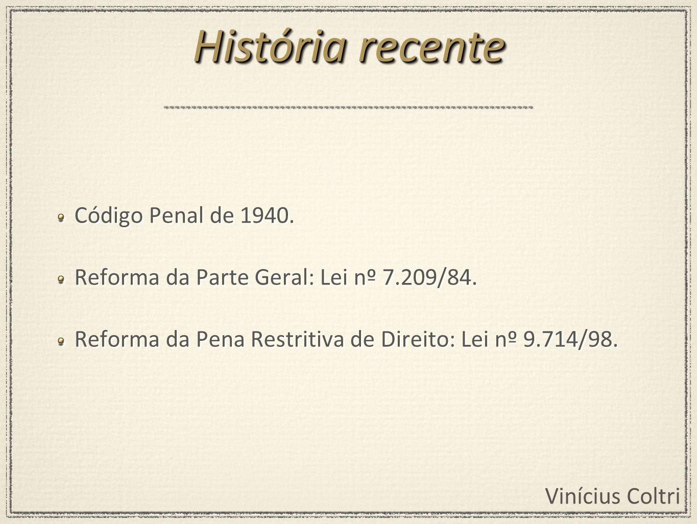 Vinícius Coltri Código Penal de 1940. Reforma da Parte Geral: Lei nº 7.209/84. Reforma da Pena Restritiva de Direito: Lei nº 9.714/98. Código Penal de