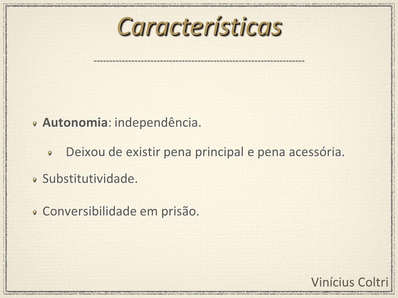 Vinícius Coltri Autonomia: independência. Deixou de existir pena principal e pena acessória. Substitutividade. Conversibilidade em prisão. Autonomia: