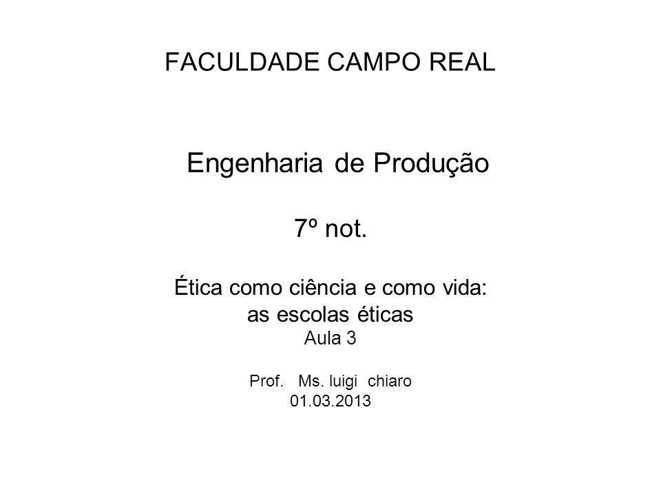 FACULDADE CAMPO REAL Engenharia de Produção 7º not. Ética como ciência e como vida: as escolas éticas Aula 3 Prof. Ms. luigi chiaro 01.03.2013
