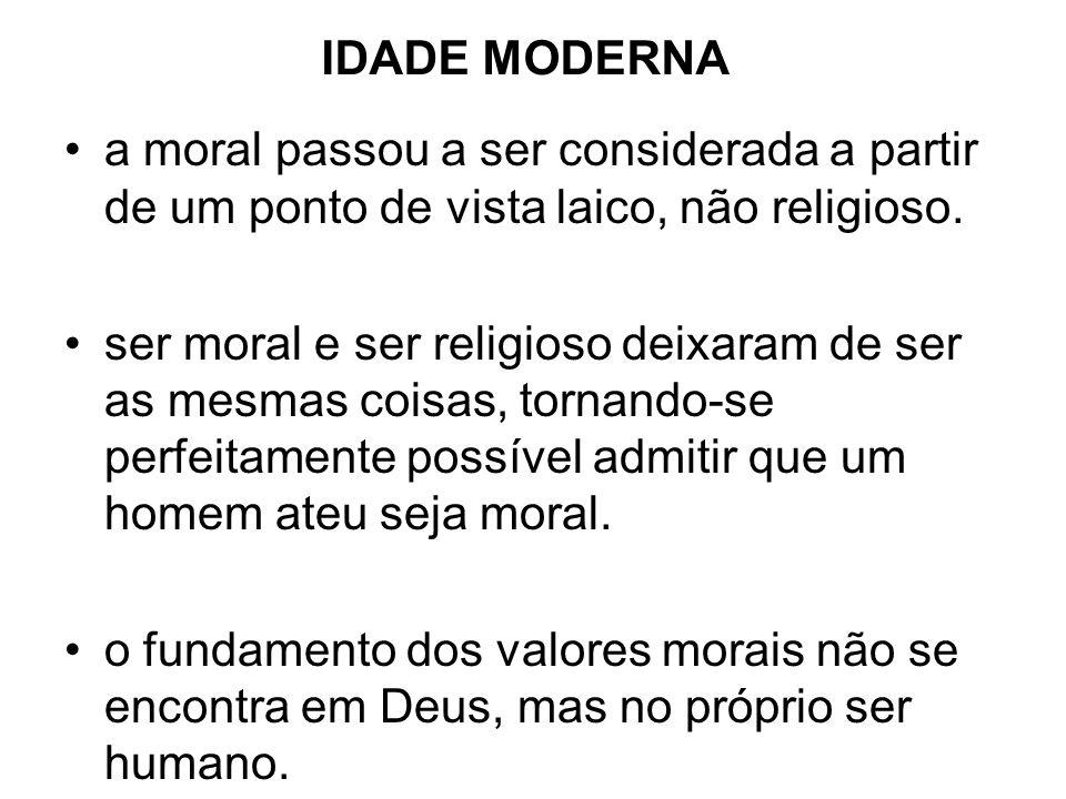 IDADE MODERNA a moral passou a ser considerada a partir de um ponto de vista laico, não religioso. ser moral e ser religioso deixaram de ser as mesmas