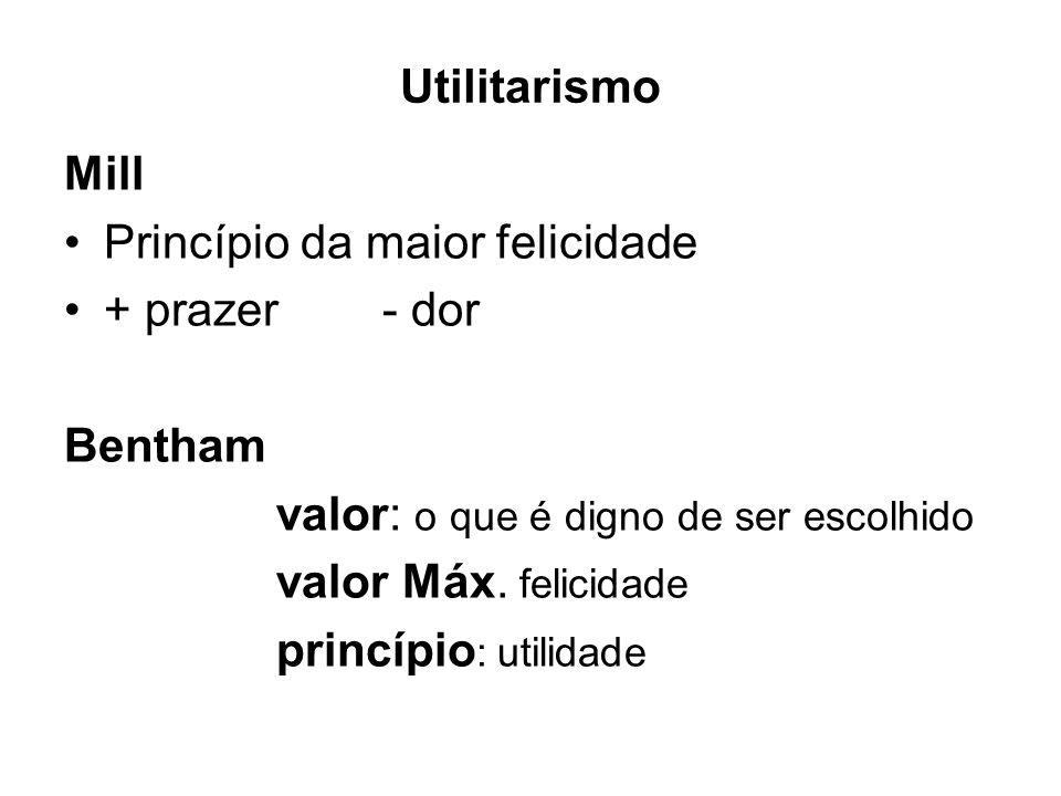 Utilitarismo Mill Princípio da maior felicidade + prazer - dor Bentham valor: o que é digno de ser escolhido valor Máx. felicidade princípio : utilida