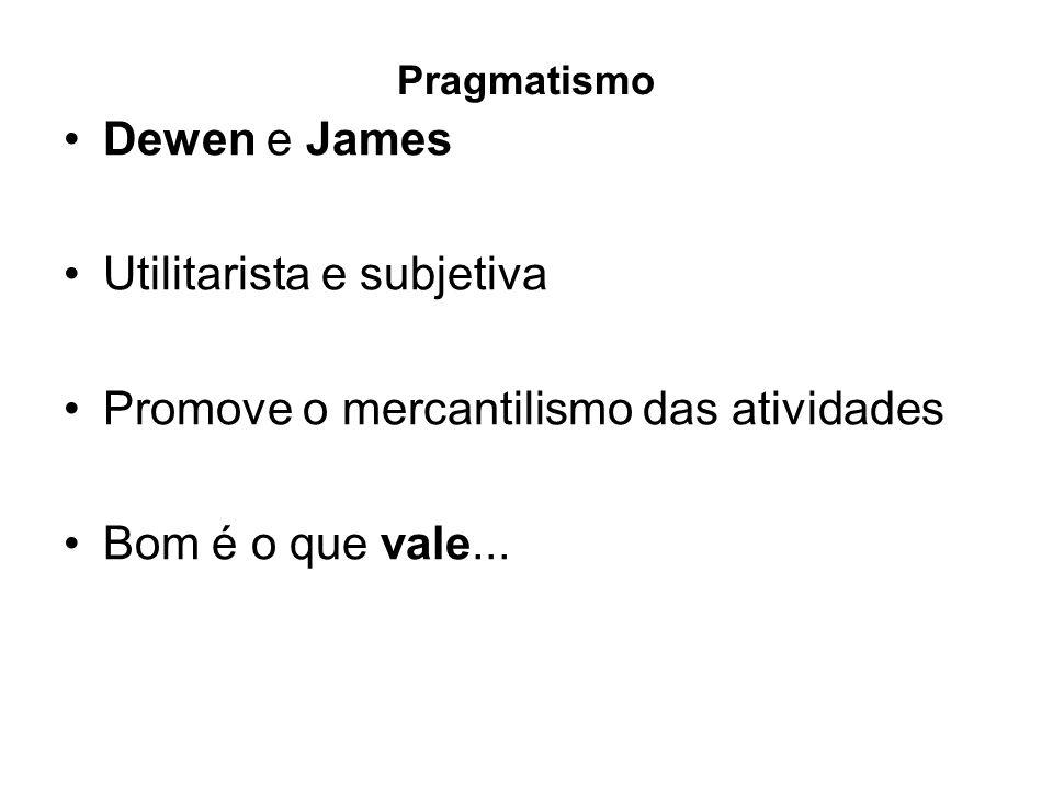 Pragmatismo Dewen e James Utilitarista e subjetiva Promove o mercantilismo das atividades Bom é o que vale...