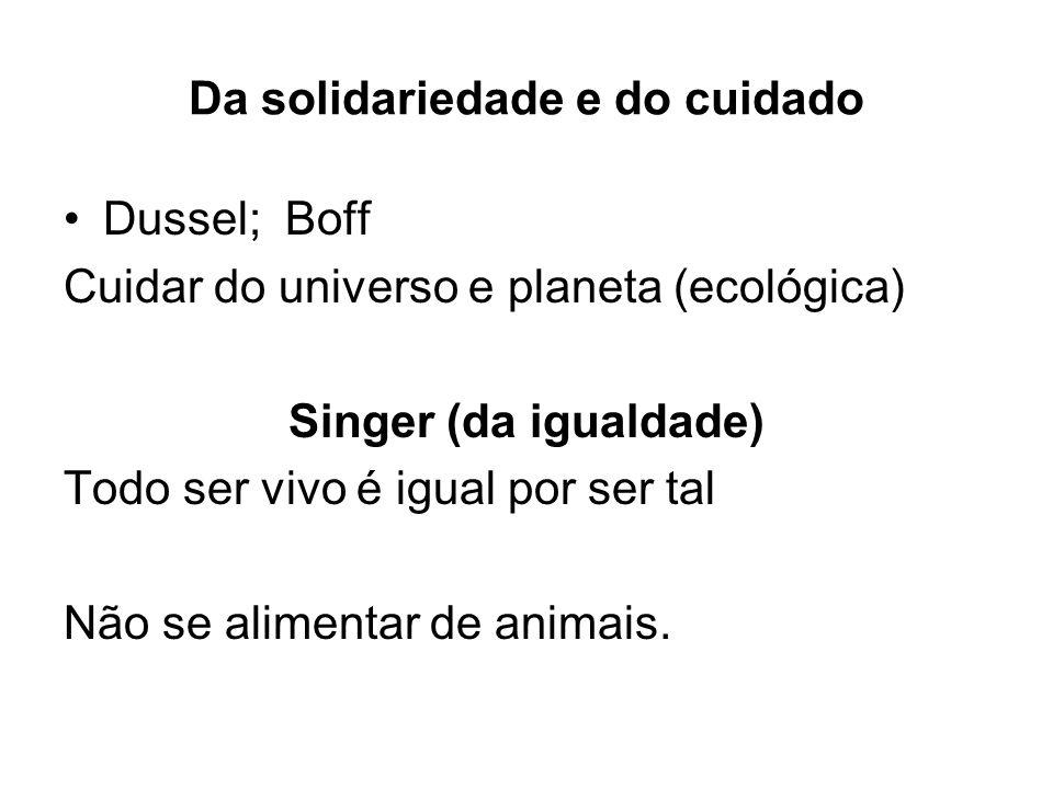 Da solidariedade e do cuidado Dussel; Boff Cuidar do universo e planeta (ecológica) Singer (da igualdade) Todo ser vivo é igual por ser tal Não se ali