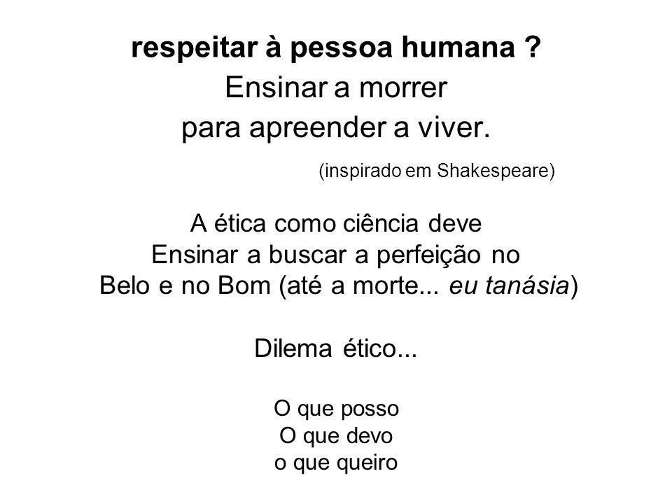 respeitar à pessoa humana ? Ensinar a morrer para apreender a viver. (inspirado em Shakespeare) A ética como ciência deve Ensinar a buscar a perfeição
