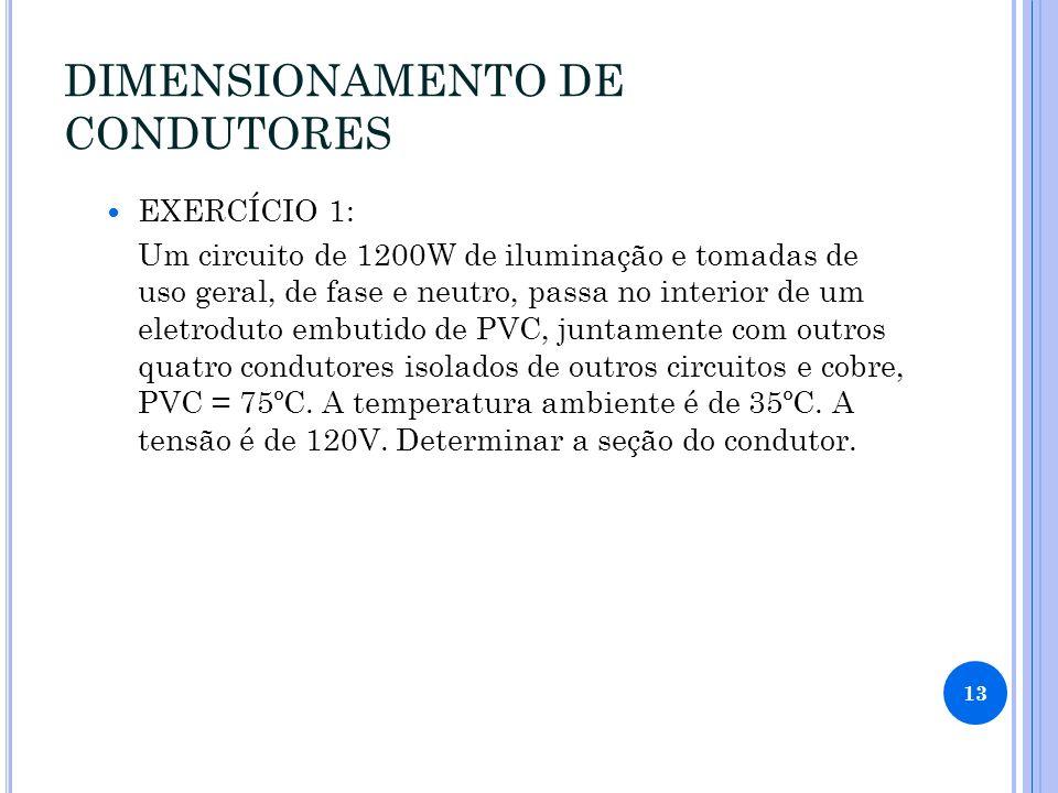 DIMENSIONAMENTO DE CONDUTORES EXERCÍCIO 1: Um circuito de 1200W de iluminação e tomadas de uso geral, de fase e neutro, passa no interior de um eletroduto embutido de PVC, juntamente com outros quatro condutores isolados de outros circuitos e cobre, PVC = 75ºC.