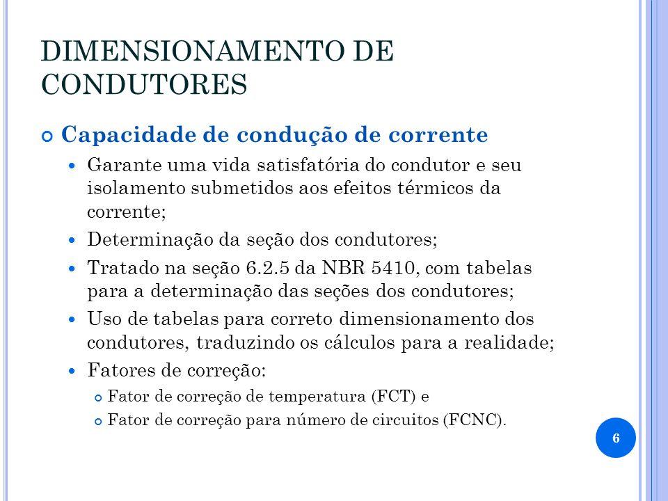 DIMENSIONAMENTO DE CONDUTORES Capacidade de condução de corrente Garante uma vida satisfatória do condutor e seu isolamento submetidos aos efeitos térmicos da corrente; Determinação da seção dos condutores; Tratado na seção 6.2.5 da NBR 5410, com tabelas para a determinação das seções dos condutores; Uso de tabelas para correto dimensionamento dos condutores, traduzindo os cálculos para a realidade; Fatores de correção: Fator de correção de temperatura (FCT) e Fator de correção para número de circuitos (FCNC).