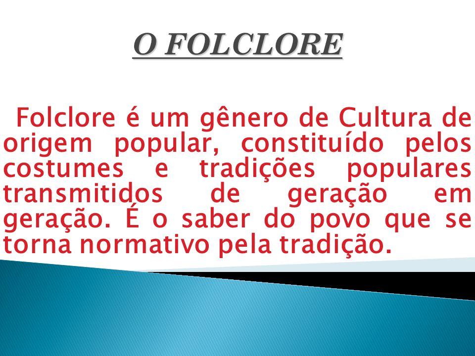 O FOLCLORE Folclore é um gênero de Cultura de origem popular, constituído pelos costumes e tradições populares transmitidos de geração em geração. É o