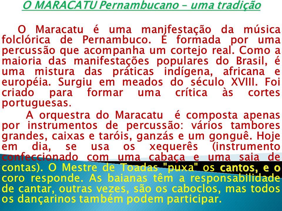 O MARACATU Pernambucano – uma tradição O Maracatu é uma manifestação da música folclórica de Pernambuco. É formada por uma percussão que acompanha um