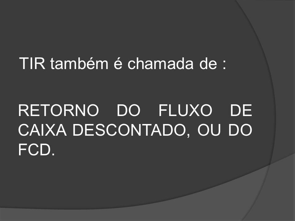 TIR também é chamada de : RETORNO DO FLUXO DE CAIXA DESCONTADO, OU DO FCD.