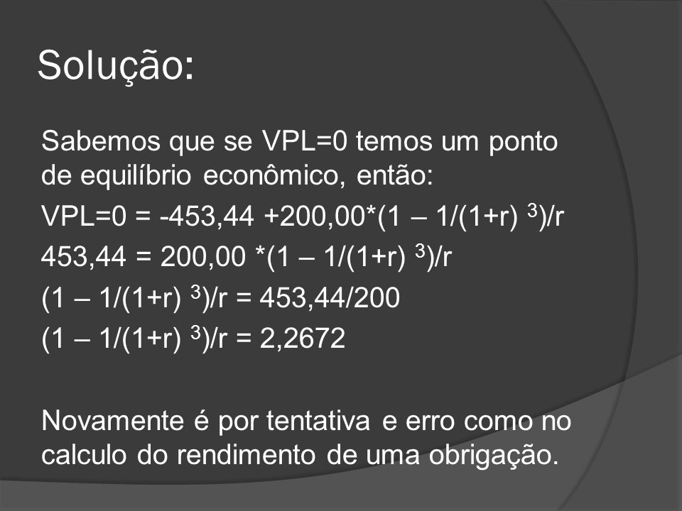 Solução: Sabemos que se VPL=0 temos um ponto de equilíbrio econômico, então: VPL=0 = -453,44 +200,00*(1 – 1/(1+r) 3 )/r 453,44 = 200,00 *(1 – 1/(1+r)