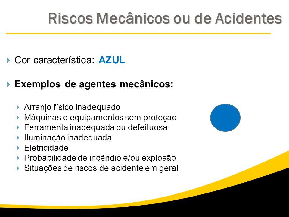 Cor característica: AZUL Exemplos de agentes mecânicos: Arranjo físico inadequado Máquinas e equipamentos sem proteção Ferramenta inadequada ou defeit