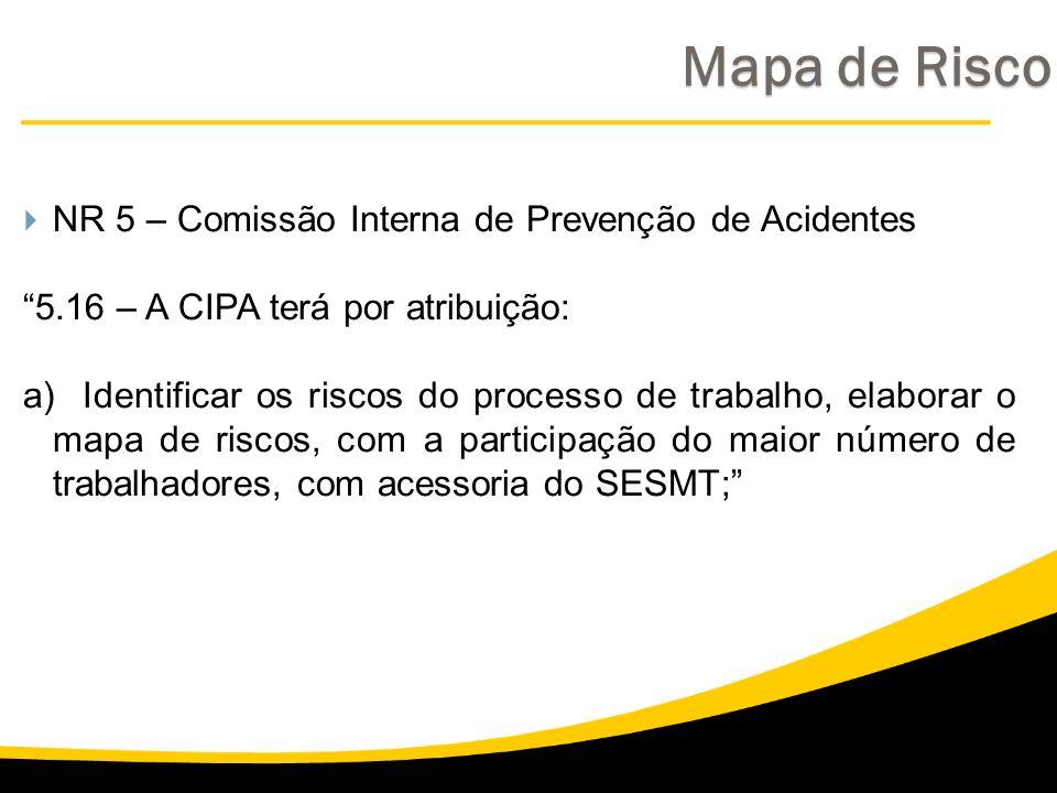 NR 5 – Comissão Interna de Prevenção de Acidentes 5.16 – A CIPA terá por atribuição: a) Identificar os riscos do processo de trabalho, elaborar o mapa