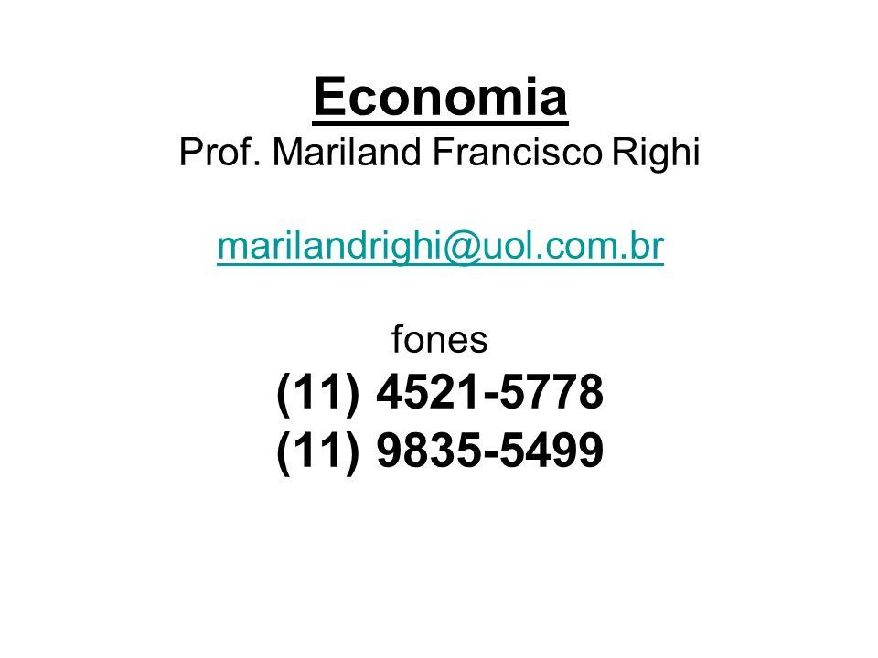 Economia Prof. Mariland Francisco Righi marilandrighi@uol.com.br fones (11) 4521-5778 (11) 9835-5499 marilandrighi@uol.com.br