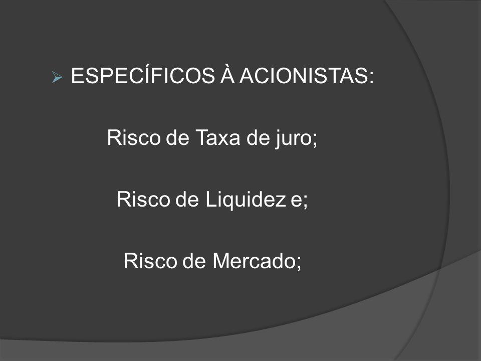ESPECÍFICOS À ACIONISTAS: Risco de Taxa de juro; Risco de Liquidez e; Risco de Mercado;