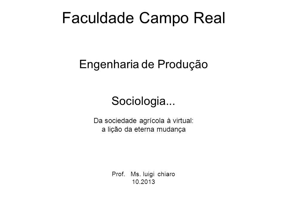 Faculdade Campo Real Engenharia de Produção Sociologia... Da sociedade agrícola à virtual: a lição da eterna mudança Prof. Ms. luigi chiaro 10.2013