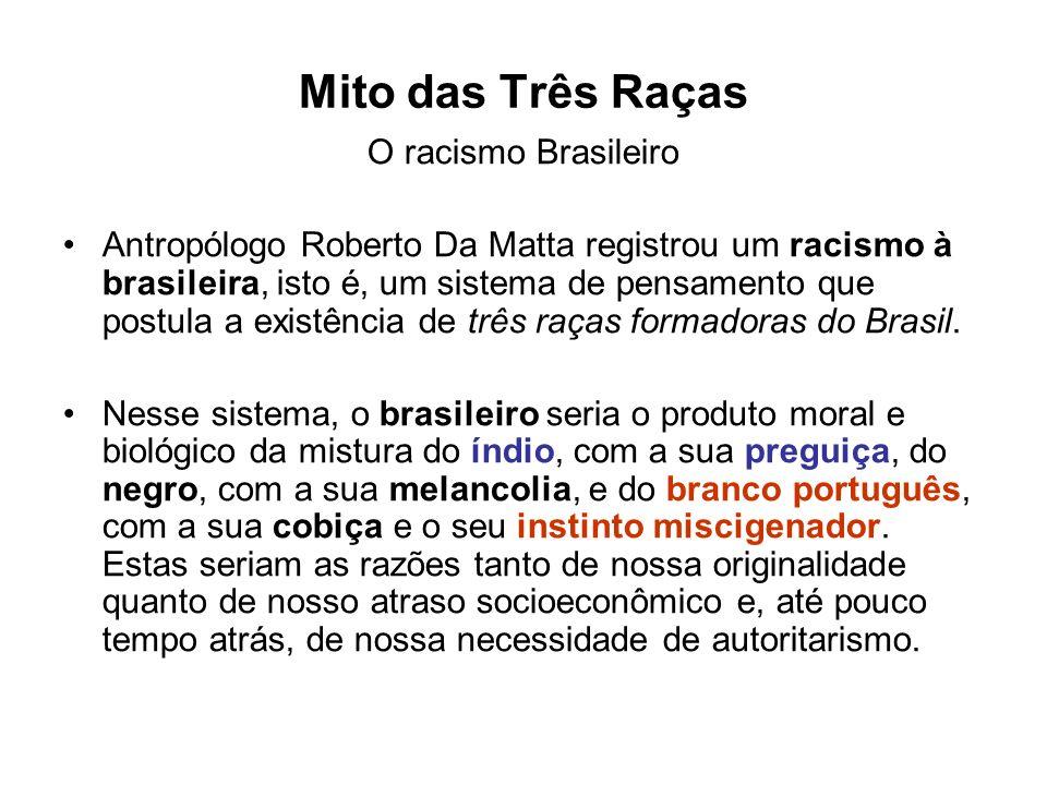 Mito das Três Raças O racismo Brasileiro Antropólogo Roberto Da Matta registrou um racismo à brasileira, isto é, um sistema de pensamento que postula a existência de três raças formadoras do Brasil.