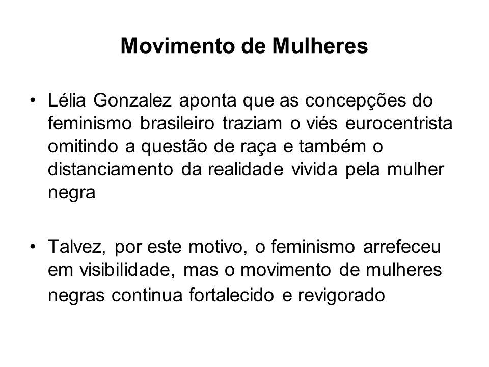 Movimento de Mulheres Lélia Gonzalez aponta que as concepções do feminismo brasileiro traziam o viés eurocentrista omitindo a questão de raça e também o distanciamento da realidade vivida pela mulher negra Talvez, por este motivo, o feminismo arrefeceu em visibilidade, mas o movimento de mulheres negras continua fortalecido e revigorado